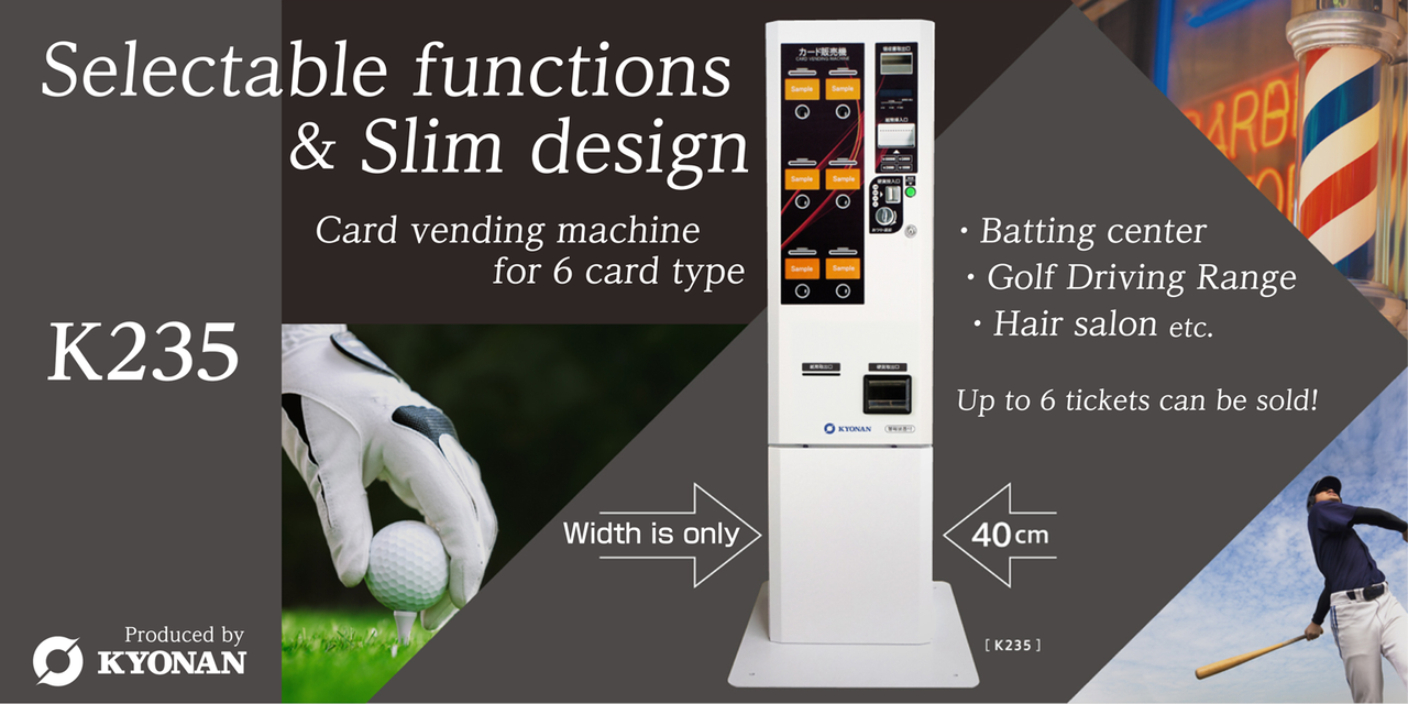 Selectable functions and Slim design. card vending machine for 6 card type.Batting center,Golf Driving Range,Hair salone,etc.Up to 6 tickets can be sold! Width is only 40cm.